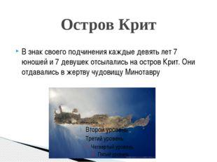 Остров Крит В знак своего подчинения каждые девять лет 7 юношей и 7 девушек о