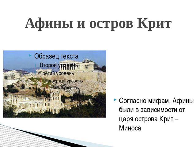 Афины и остров Крит Согласно мифам, Афины были в зависимости от царя острова...