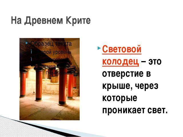 На Древнем Крите Световой колодец – это отверстие в крыше, через которые прон...