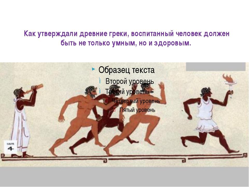Как утверждали древние греки, воспитанный человек должен быть не только умным...