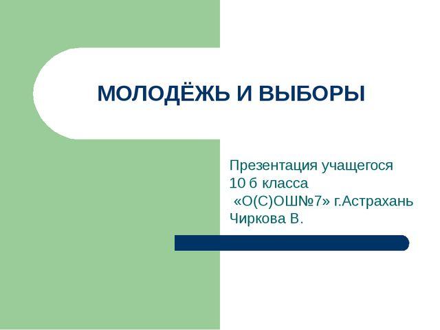 МОЛОДЁЖЬ И ВЫБОРЫ Презентация учащегося 10 б класса «О(С)ОШ№7» г.Астрахань Чи...