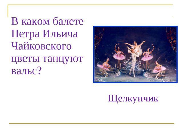 В каком балете Петра Ильича Чайковского цветы танцуют вальс? Щелкунчик