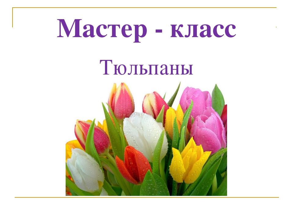 Мастер - класс Тюльпаны