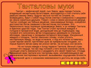 Тантал – мифический герой, сын Зевса, царь города Сипила, владевший несметны