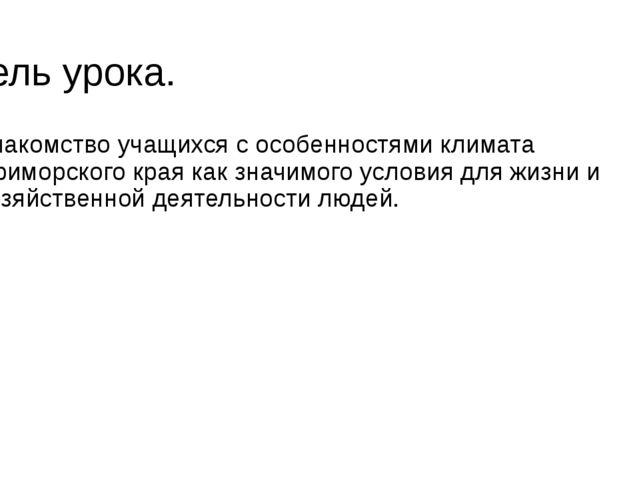 Цель урока. Знакомство учащихся с особенностями климата Приморского края как...