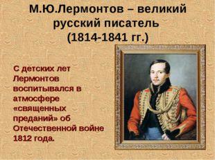 М.Ю.Лермонтов – великий русский писатель (1814-1841 гг.) С детских лет Лермон