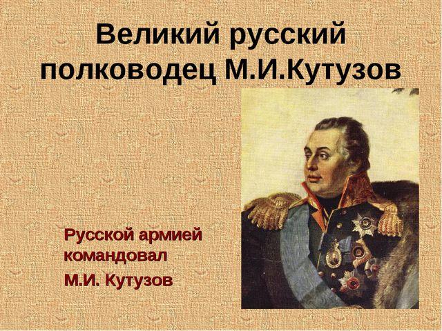 Великий русский полководец М.И.Кутузов Русской армией командовал М.И. Кутузов