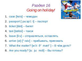 Раздел 16 Going on holiday! case [keis] – чемодан passport [ pa:spɔ: t] – пас
