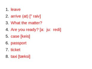 leave arrive (at) [əraiv] What the matter? Are you ready? [a: ju: redi] case