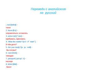 Переведи с английского на русский 1. taxi [tæksi] – такси 2. leave [li:v] –