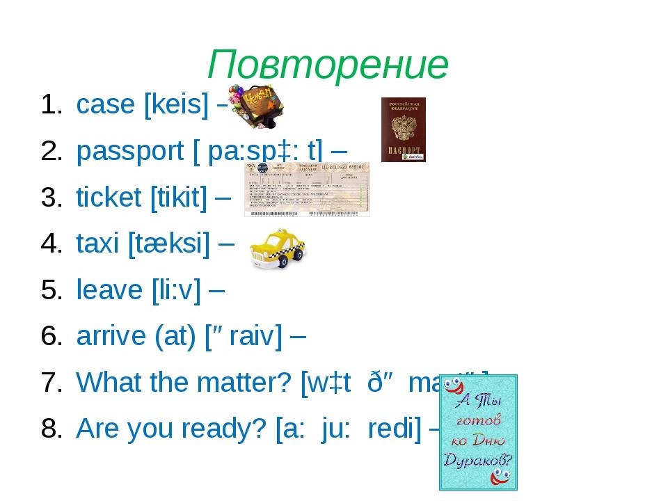 Повторение case [keis] – passport [ pa:spɔ: t] – ticket [tikit] – taxi [tæksi...
