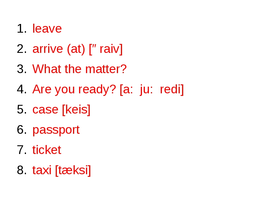 leave arrive (at) [əraiv] What the matter? Are you ready? [a: ju: redi] case...