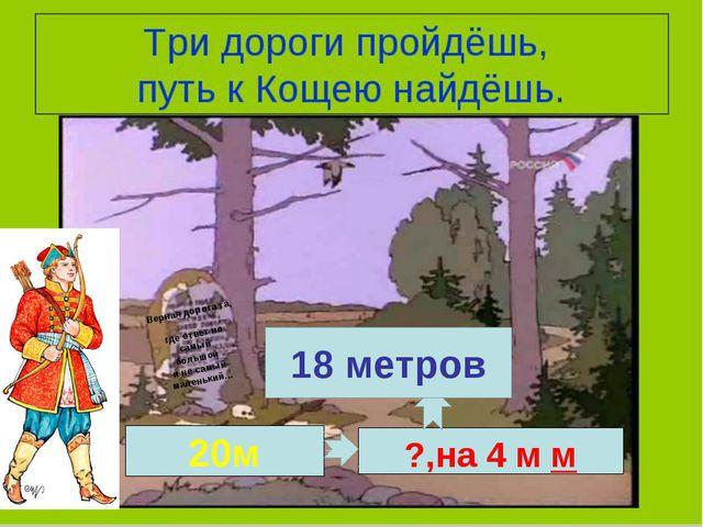 Верная дорога та, где ответ не самый большой и не самый маленький… 20м ?,на 2...