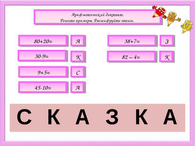 Арифметический диктант. Решите примеры. Расшифруйте запись. 80+20= А 38+7= З...