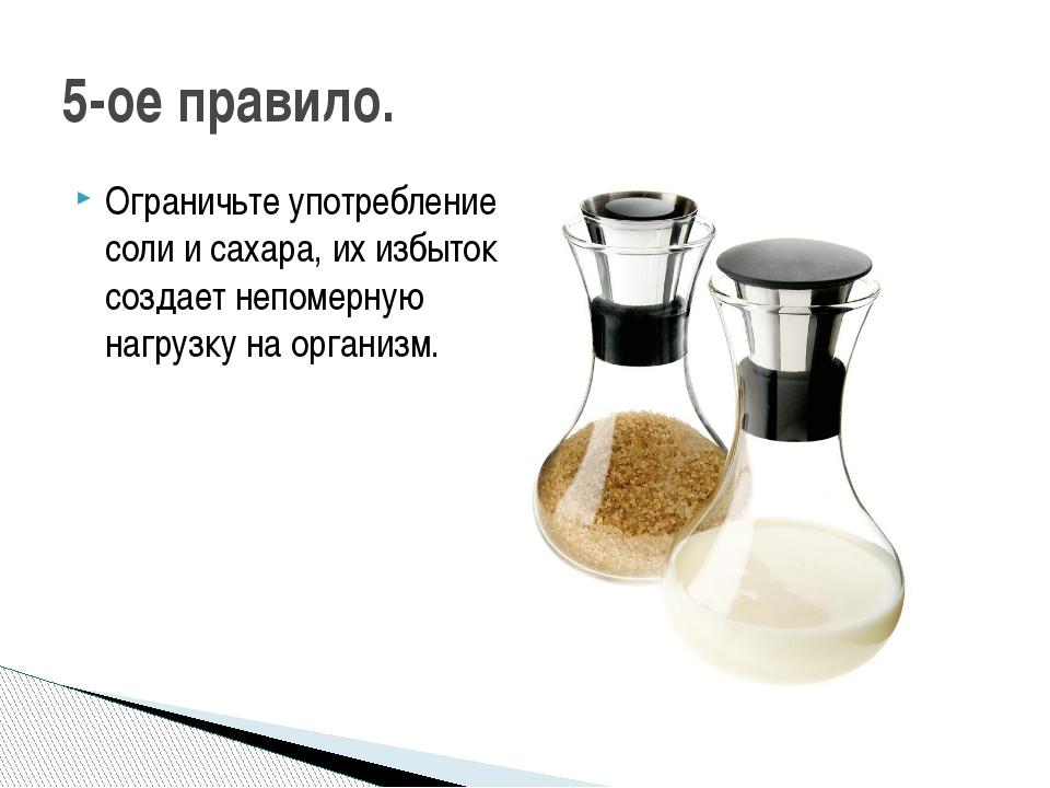 Ограничьте употребление соли и сахара, их избыток создает непомерную нагрузку...