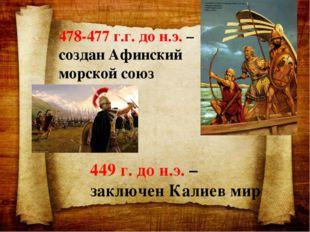 478-477 г.г. до н.э. – создан Афинский морской союз 449 г. до н.э. – заключен