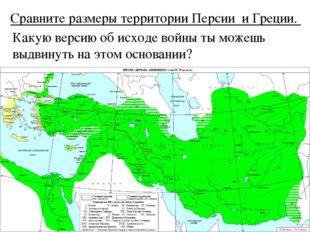 Сравните размеры территории Персии и Греции. Какую версию об исходе войны ты