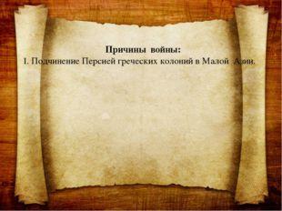 Причины войны: 1. Подчинение Персией греческих колоний в Малой Азии.
