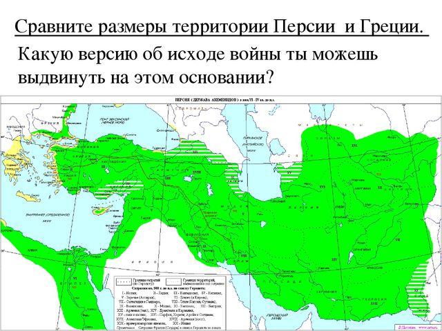 Сравните размеры территории Персии и Греции. Какую версию об исходе войны ты...