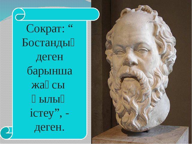 """Сократ: """" Бостандық деген барынша жақсы қылық істеу"""", - деген."""