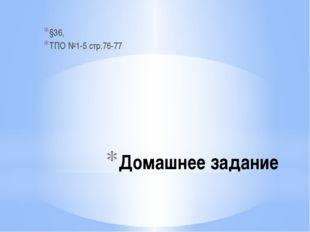 Домашнее задание §36, ТПО №1-5 стр.76-77