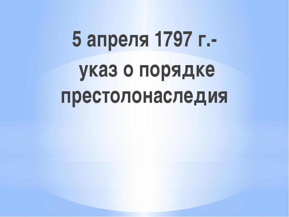 5 апреля 1797 г.- указ о порядке престолонаследия