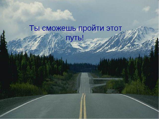 Ты сможешь пройти этот путь!
