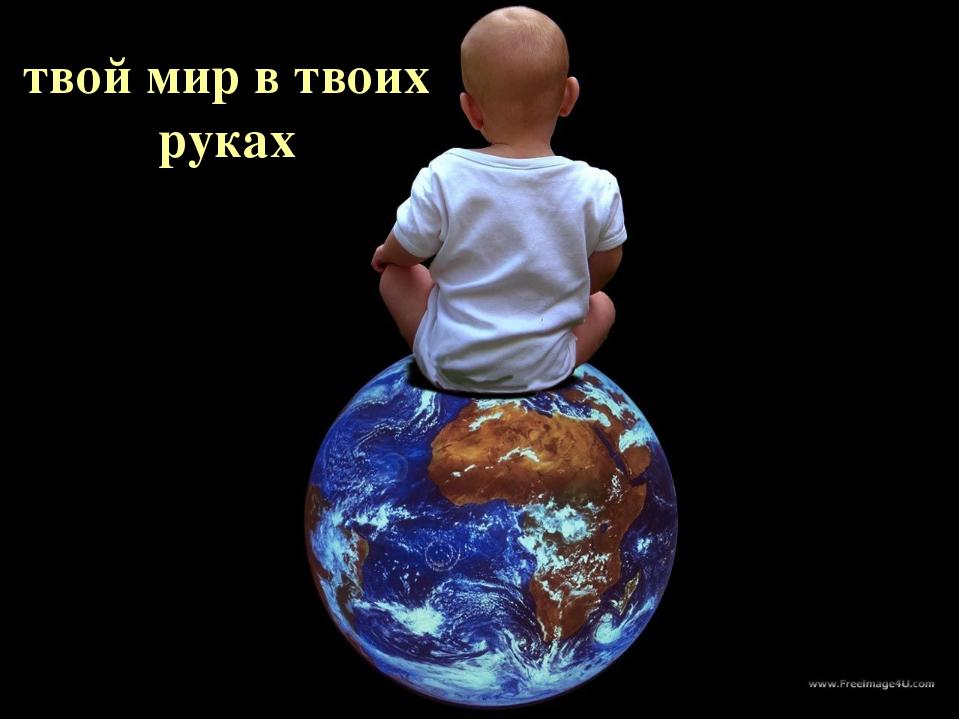 Все твоих рках Весь мир в Твоих руках твой мир в твоих руках