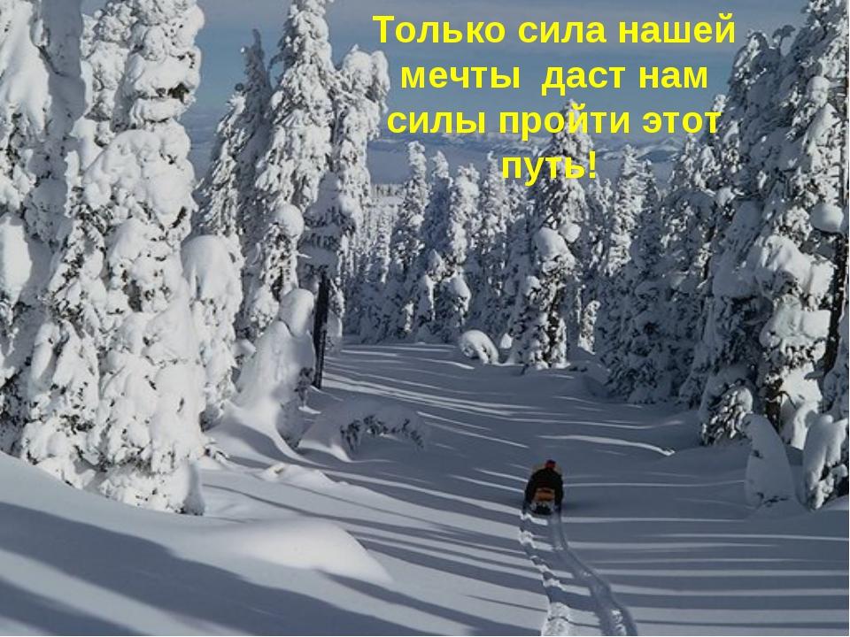 Только сила нашей мечты даст нам силы пройти этот путь!