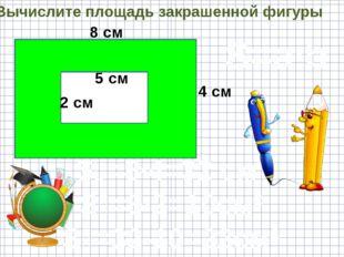 Вычислите площадь закрашенной фигуры 8 см 4 см 5 см 2 см S=a·b S₁=8·4=32 см²