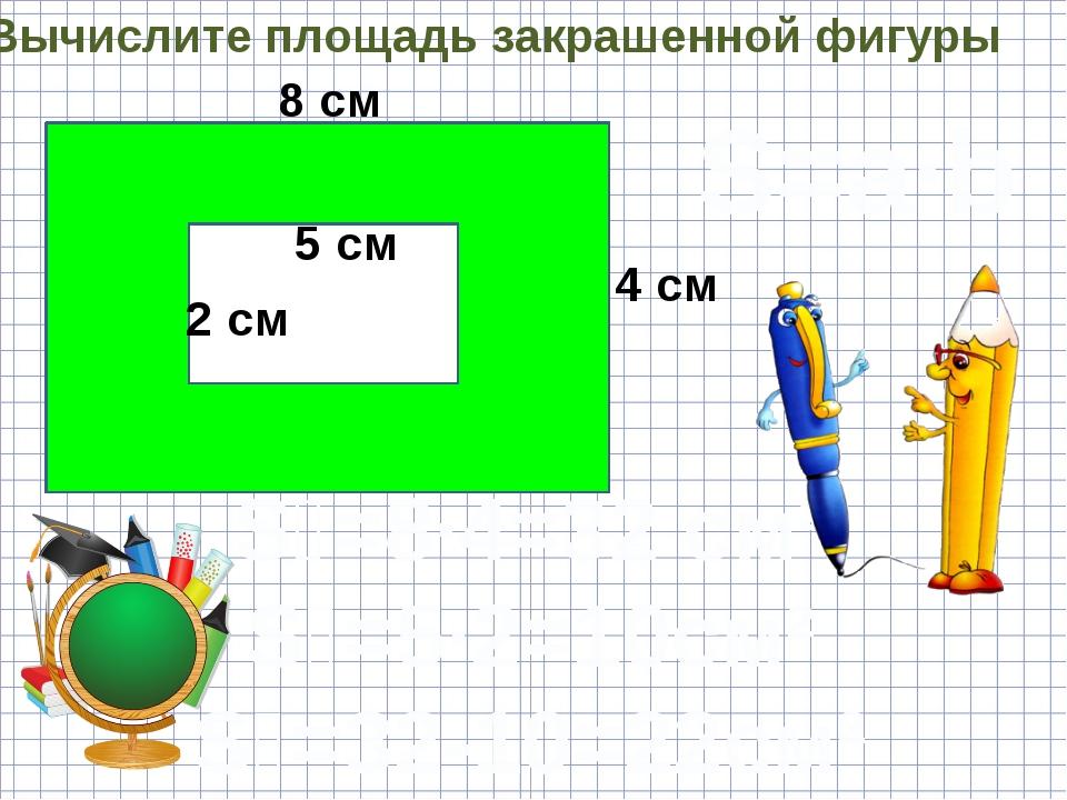 Вычислите площадь закрашенной фигуры 8 см 4 см 5 см 2 см S=a·b S₁=8·4=32 см²...