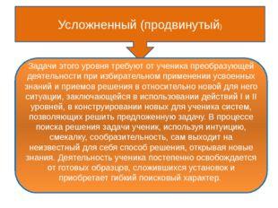 Усложненный (продвинутый) Задачи этого уровня требуют от ученика преобразующ