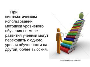 При систематическом использовании методики уровневого обучения по мере развит