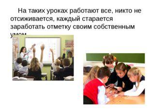 На таких уроках работают все, никто не отсиживается, каждый старается зарабо