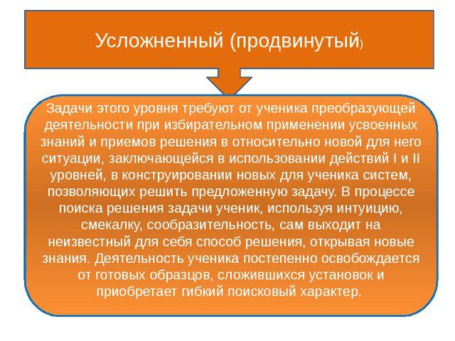 Усложненный (продвинутый) Задачи этого уровня требуют от ученика преобразующ...