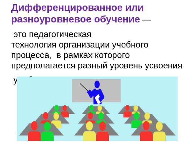 Дифференцированное или разноуровневое обучение— этопедагогическая технологи...