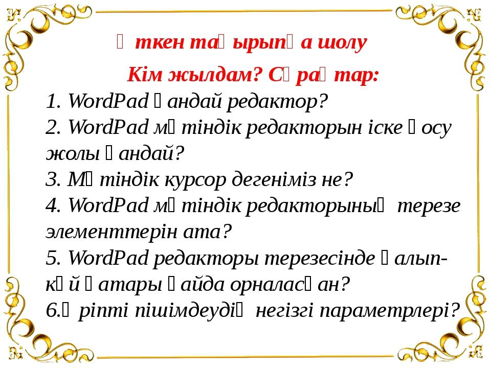 Өткен тақырыпқа шолу Кім жылдам? Сұрақтар: 1. WordPad қандай редактор? 2. Wor...