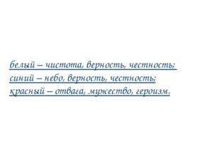 белый – чистота, верность, честность; синий – небо, верность, честность; крас