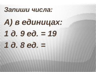 Запиши числа: А) в единицах: 1 д. 9 ед. = 19 1 д. 8 ед. =