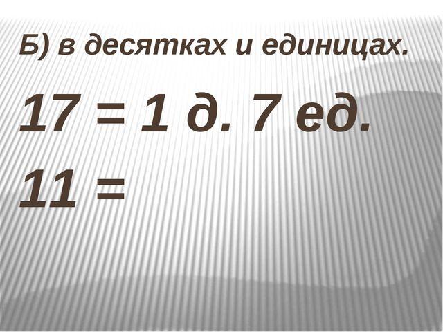 Б) в десятках и единицах. 17 = 1 д. 7 ед. 11 =