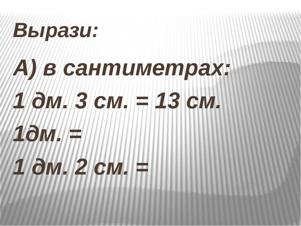 Вырази: А) в сантиметрах: 1 дм. 3 см. = 13 см. 1дм. = 1 дм. 2 см. =