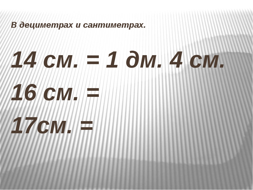 В дециметрах и сантиметрах. 14 см. = 1 дм. 4 см. 16 см. = 17см. =