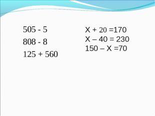 505 - 5 808 - 8 125 + 560 X + 20 =170 X – 40 = 230 150 – X =70