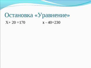 Остановка «Уравнение» X+ 20 =170 x - 40=230