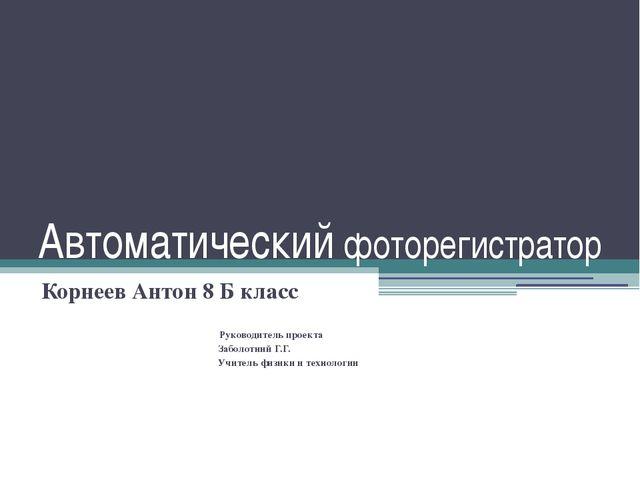 Автоматический фоторегистратор Корнеев Антон 8 Б класс Руководитель проекта З...