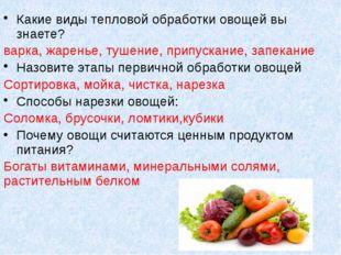 Какие виды тепловой обработки овощей вы знаете? варка, жаренье, тушение, прип