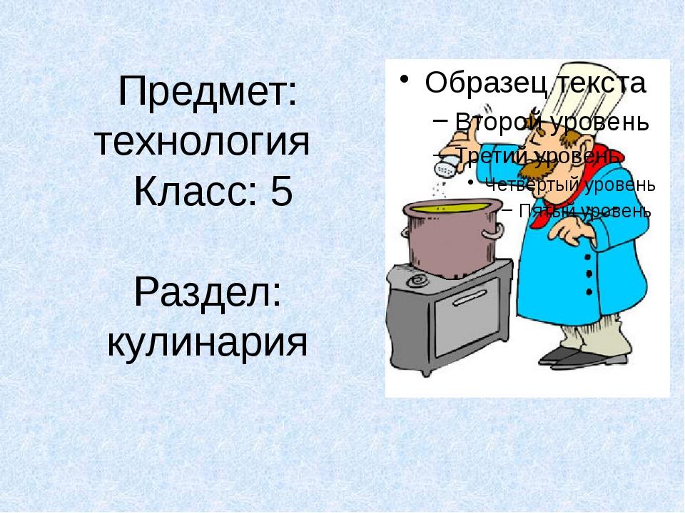 Предмет: технология Класс: 5 Раздел: кулинария