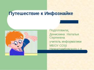 Путешествие к Инфознайке Подготовила: Денискина Наталья Сергеевна учитель инф