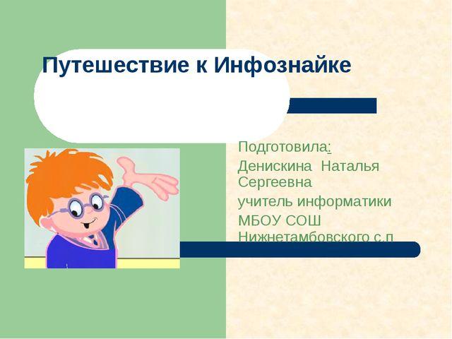 Путешествие к Инфознайке Подготовила: Денискина Наталья Сергеевна учитель инф...