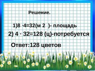 Решение. 1)8 ·4=32(м 2 )- площадь 2) 4 · 32=128 (ц)-потребуется Ответ:128 цве